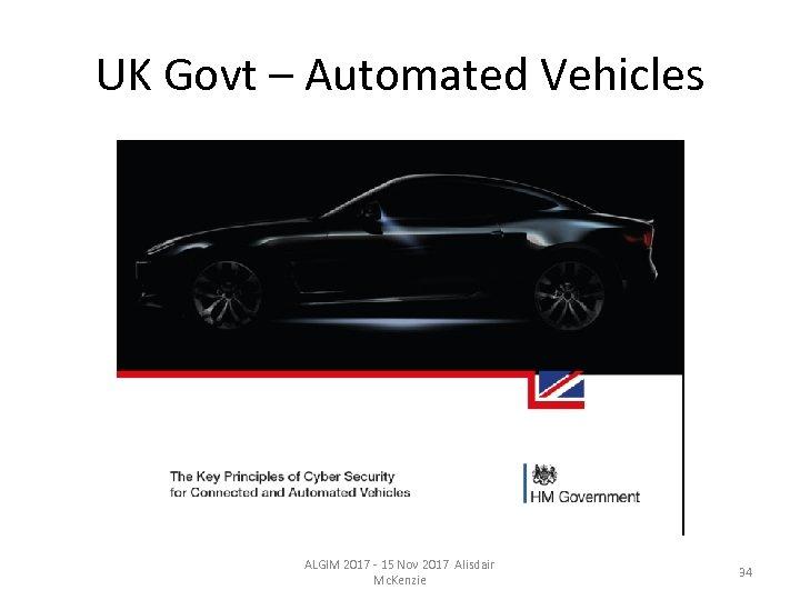 UK Govt – Automated Vehicles ALGIM 2017 - 15 Nov 2017 Alisdair Mc. Kenzie