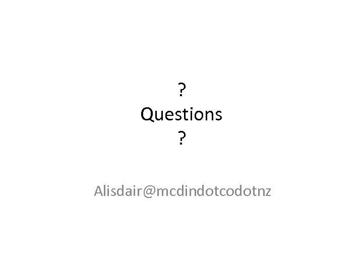 ? Questions ? Alisdair@mcdindotcodotnz