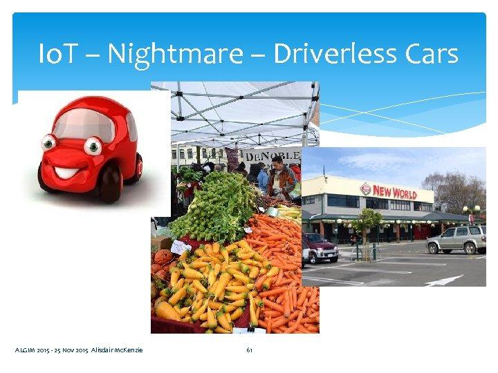 Io. T – Nightmare – Driverless Cars ALGIM 2015 - 25 Nov 2015 Alisdair