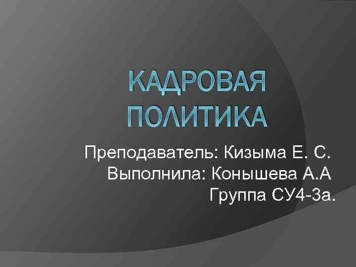 КАДРОВАЯ ПОЛИТИКА Преподаватель: Кизыма Е. С. Выполнила: Конышева А. А Группа СУ 4 -3