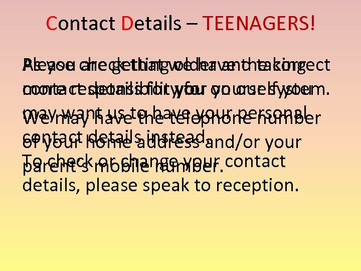 Contact Details – TEENAGERS! Please check that we have the correct As you are
