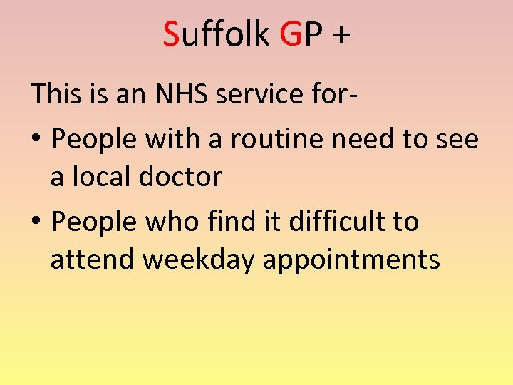 Suffolk GP + This is an NHS service for • People with a routine
