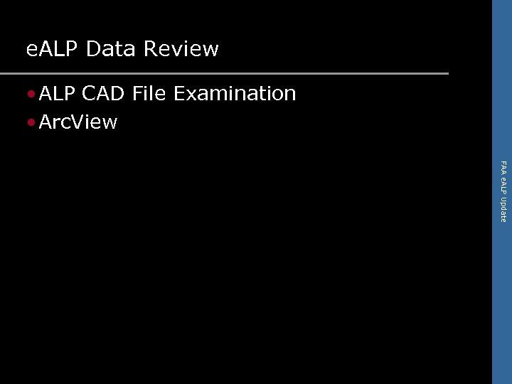 e. ALP Data Review • ALP CAD File Examination • Arc. View FAA e.