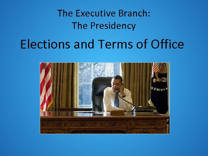The Executive Branch: The Presidency Elections and Terms of Office