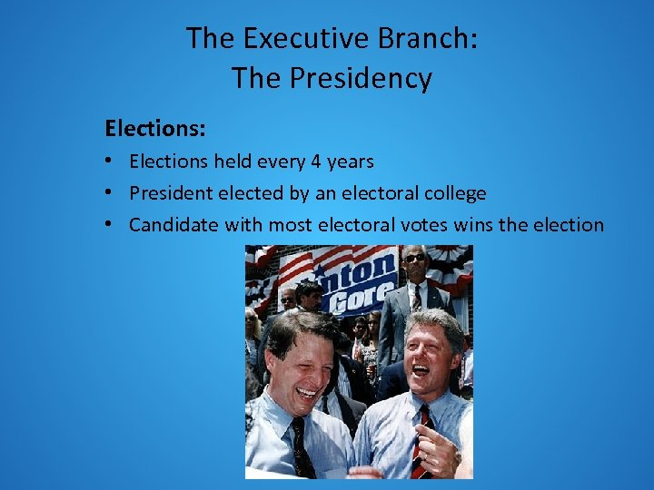 The Executive Branch: The Presidency Elections: • Elections held every 4 years • President