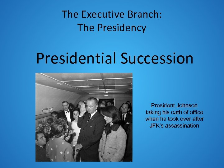 The Executive Branch: The Presidency Presidential Succession President Johnson taking his oath of office