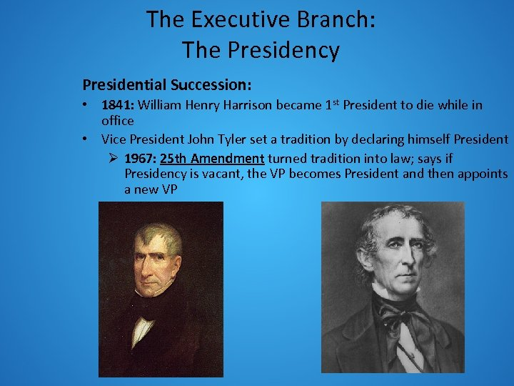 The Executive Branch: The Presidency Presidential Succession: • 1841: William Henry Harrison became 1