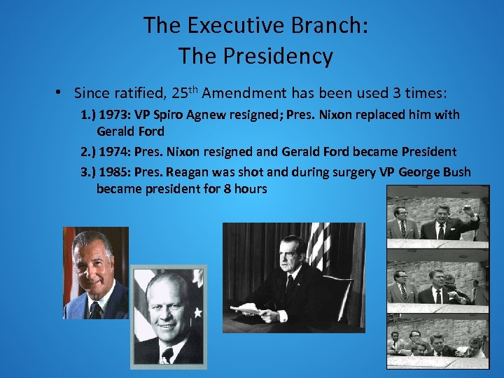 The Executive Branch: The Presidency • Since ratified, 25 th Amendment has been used