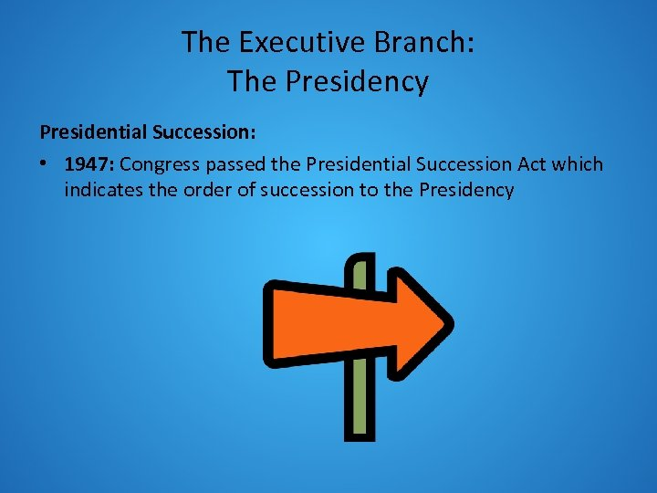 The Executive Branch: The Presidency Presidential Succession: • 1947: Congress passed the Presidential Succession