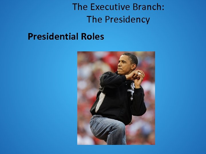 The Executive Branch: The Presidency Presidential Roles