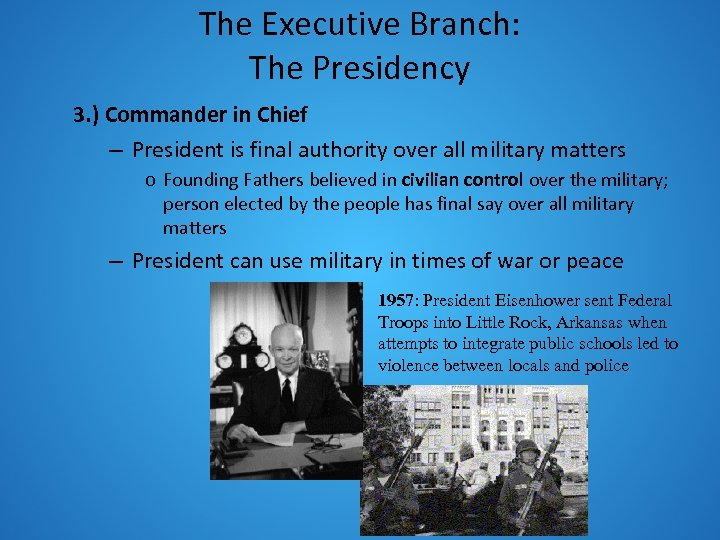 The Executive Branch: The Presidency 3. ) Commander in Chief – President is final