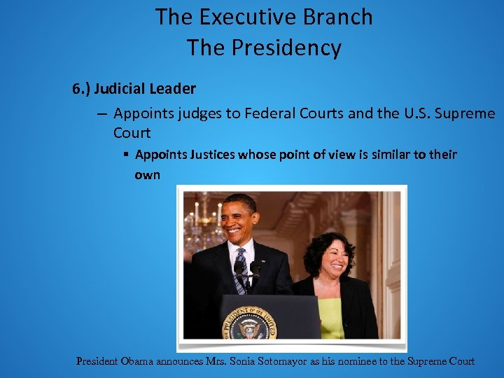 The Executive Branch The Presidency 6. ) Judicial Leader – Appoints judges to Federal