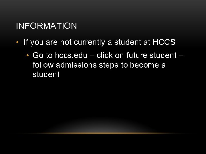 INFORMATION • If you are not currently a student at HCCS • Go to