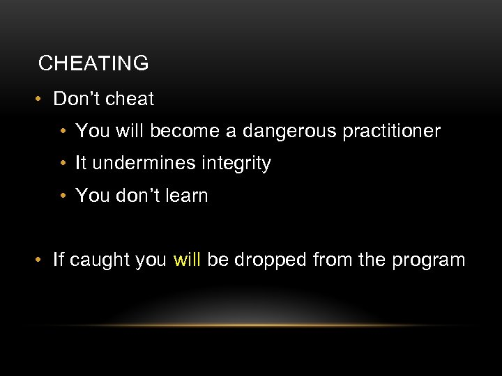 CHEATING • Don't cheat • You will become a dangerous practitioner • It undermines