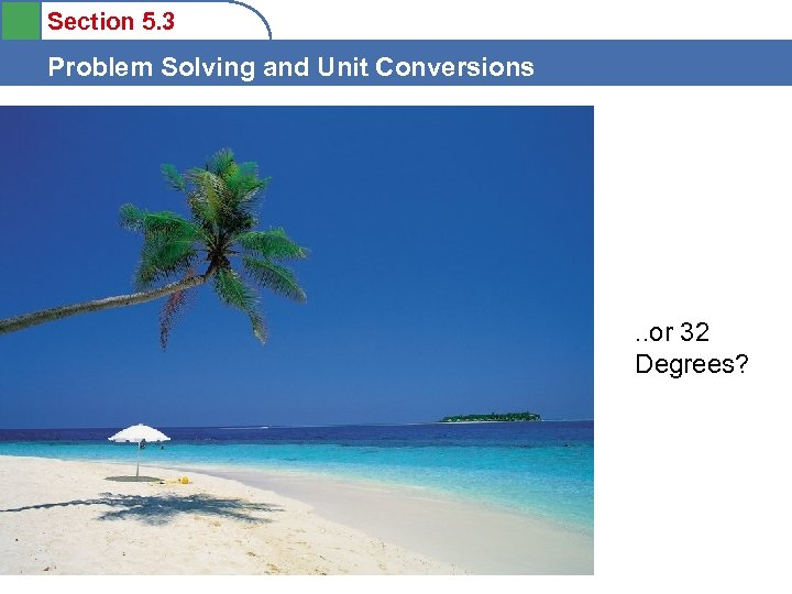 Section 5. 3 Problem Solving and Unit Conversions . . or 32 Degrees?