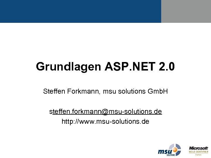 Grundlagen ASP. NET 2. 0 Steffen Forkmann, msu solutions Gmb. H steffen. forkmann@msu-solutions. de