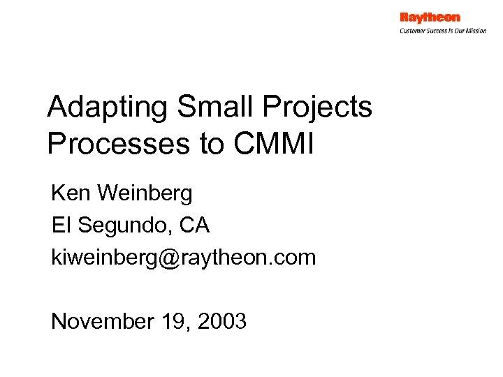 Adapting Small Projects Processes to CMMI Ken Weinberg El Segundo, CA kiweinberg@raytheon. com November