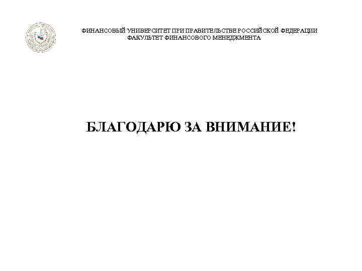 ФИНАНСОВЫЙ УНИВЕРСИТЕТ ПРИ ПРАВИТЕЛЬСТВЕ РОССИЙСКОЙ ФЕДЕРАЦИИ ФАКУЛЬТЕТ ФИНАНСОВОГО МЕНЕДЖМЕНТА БЛАГОДАРЮ ЗА ВНИМАНИЕ!