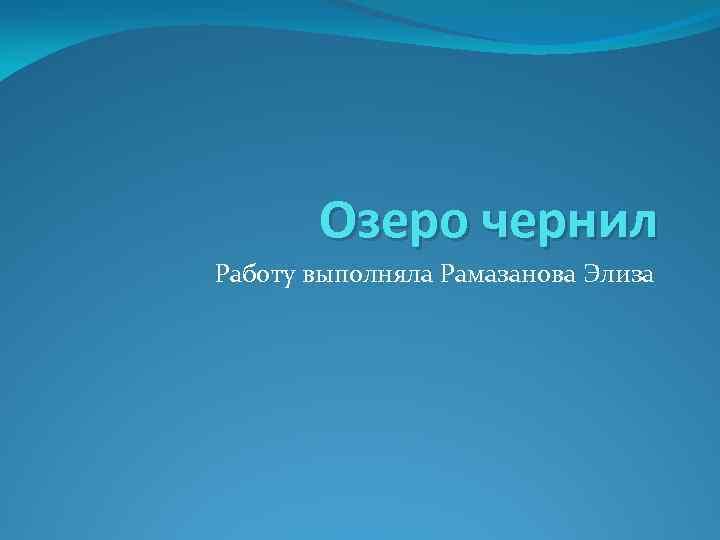 Озеро чернил Работу выполняла Рамазанова Элиза
