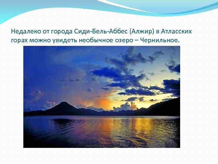 Недалеко от города Сиди-Бель-Аббес (Алжир) в Атласских горах можно увидеть необычное озеро – Чернильное.