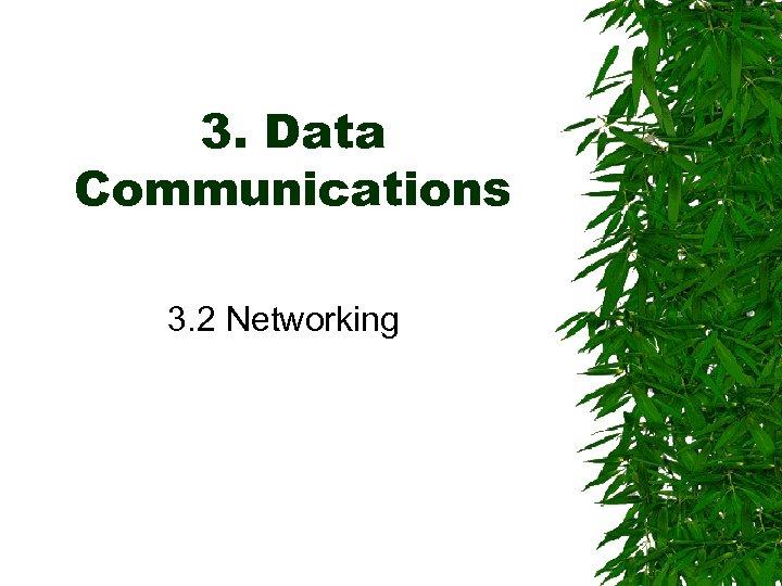 3. Data Communications 3. 2 Networking