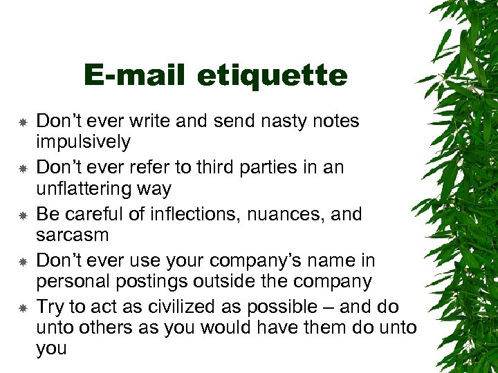 E-mail etiquette Don't ever write and send nasty notes impulsively Don't ever refer to