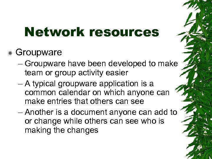 Network resources Groupware – Groupware have been developed to make team or group activity