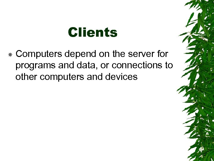 Clients Computers depend on the server for programs and data, or connections to other