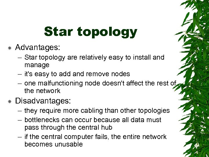Star topology Advantages: – Star topology are relatively easy to install and manage –