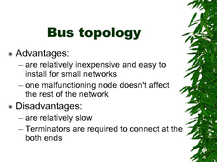 Bus topology Advantages: – are relatively inexpensive and easy to install for small networks