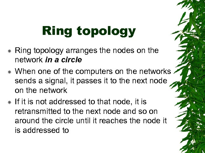 Ring topology Ring topology arranges the nodes on the network in a circle When