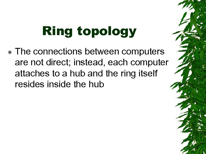 Ring topology The connections between computers are not direct; instead, each computer attaches to
