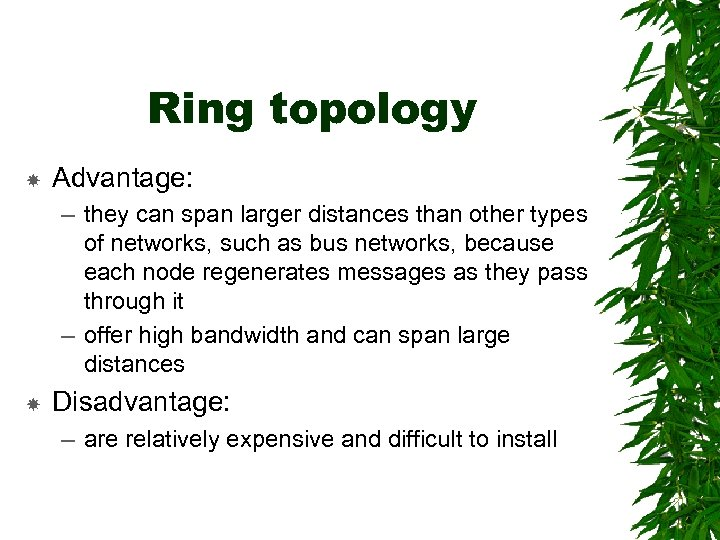 Ring topology Advantage: – they can span larger distances than other types of networks,