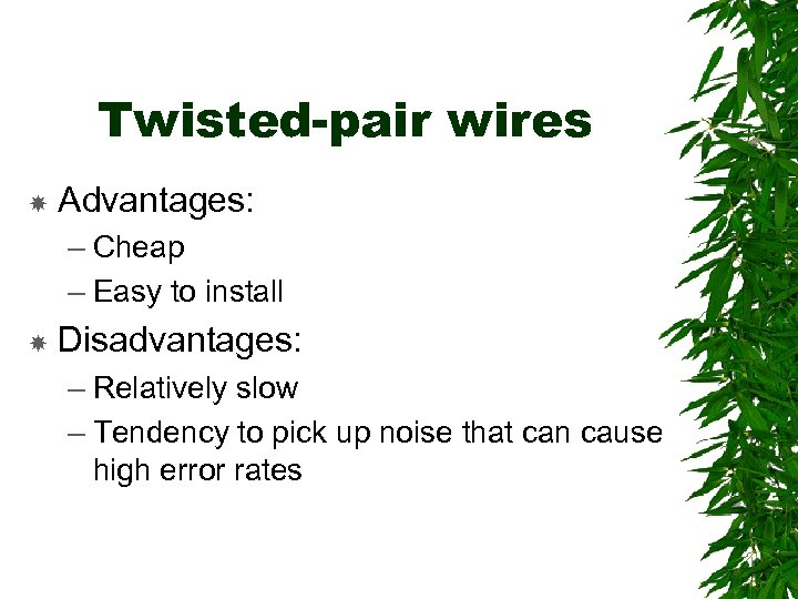 Twisted-pair wires Advantages: – Cheap – Easy to install Disadvantages: – Relatively slow –