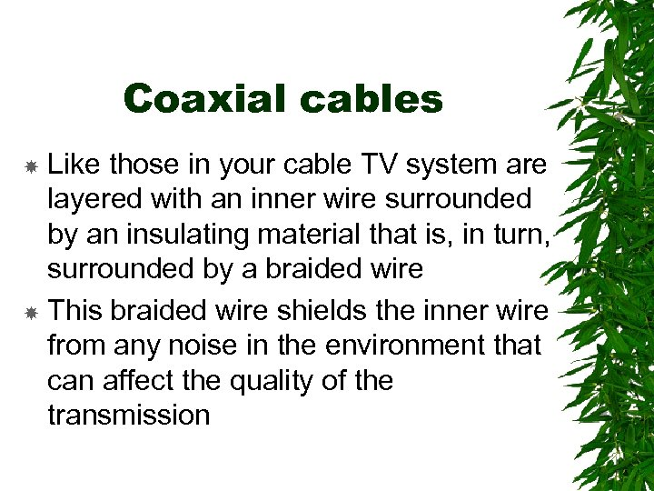 Coaxial cables Like those in your cable TV system are layered with an inner
