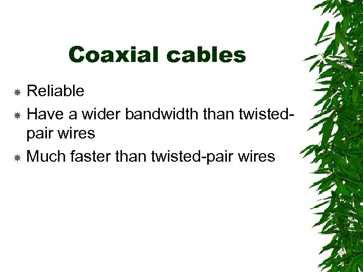 Coaxial cables Reliable Have a wider bandwidth than twistedpair wires Much faster than twisted-pair