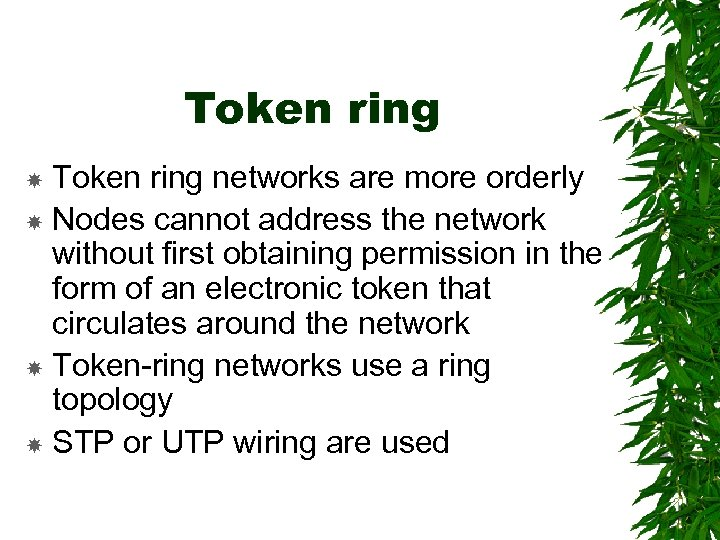 Token ring networks are more orderly Nodes cannot address the network without first obtaining