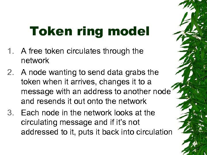 Token ring model 1. A free token circulates through the network 2. A node