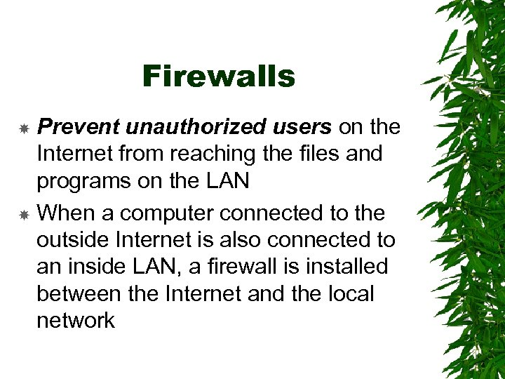 Firewalls Prevent unauthorized users on the Internet from reaching the files and programs on