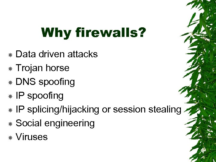 Why firewalls? Data driven attacks Trojan horse DNS spoofing IP splicing/hijacking or session stealing