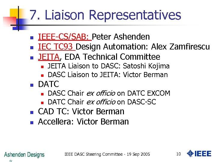 7. Liaison Representatives n n n IEEE-CS/SAB: Peter Ashenden IEC TC 93 Design Automation: