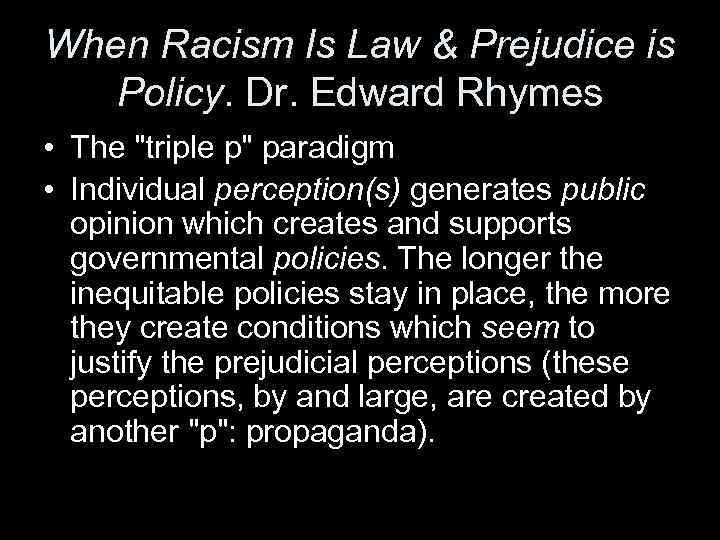 When Racism Is Law & Prejudice is Policy. Dr. Edward Rhymes • The