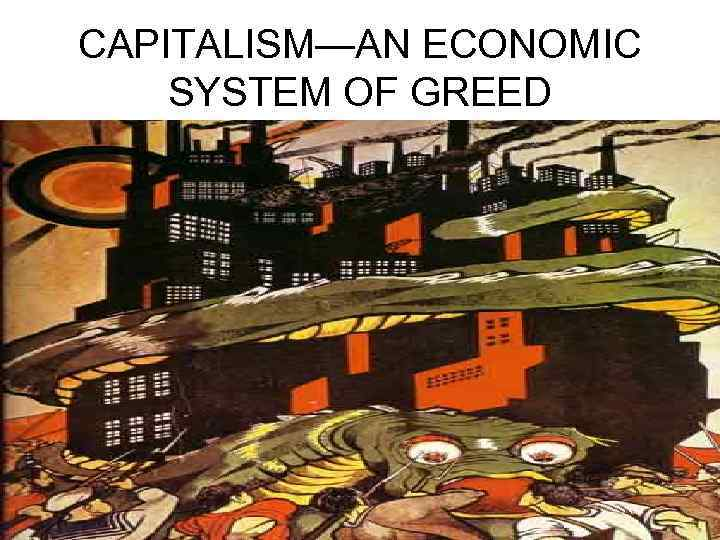 CAPITALISM—AN ECONOMIC SYSTEM OF GREED