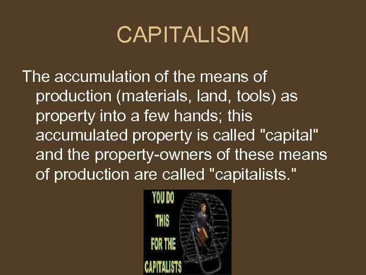 CAPITALISM The accumulation of the means of production (materials, land, tools) as property into