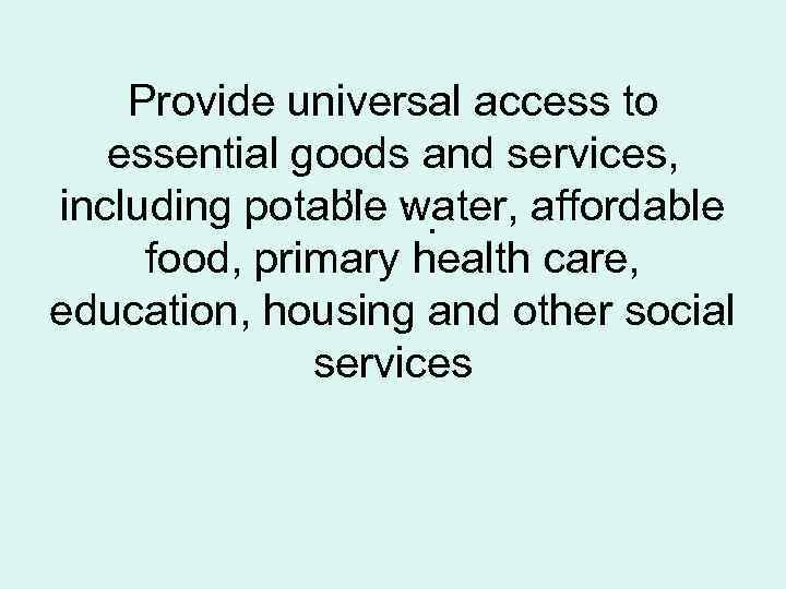 Provide universal access to essential goods and services, , . . including potable water,