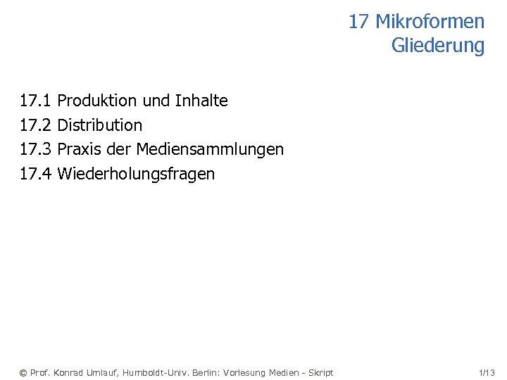 17 Mikroformen Gliederung 17. 1 17. 2 17. 3 17. 4 Produktion und Inhalte
