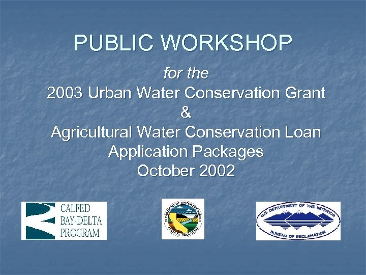 PUBLIC WORKSHOP for the 2003 Urban Water Conservation Grant & Agricultural Water Conservation Loan