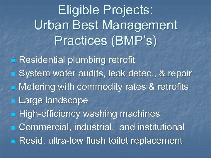 Eligible Projects: Urban Best Management Practices (BMP's) n n n n Residential plumbing retrofit