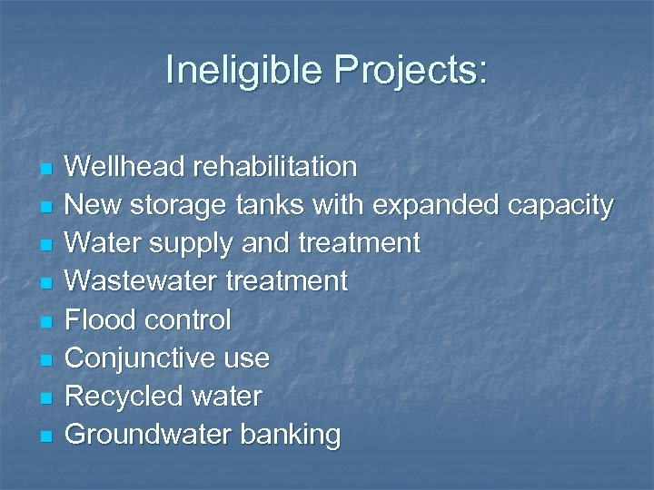 Ineligible Projects: n n n n Wellhead rehabilitation New storage tanks with expanded capacity
