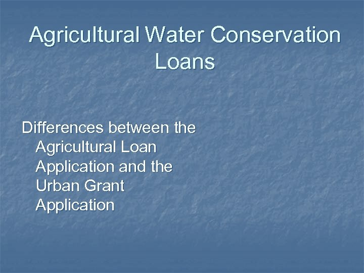 Agricultural Water Conservation Loans Differences between the Agricultural Loan Application and the Urban Grant